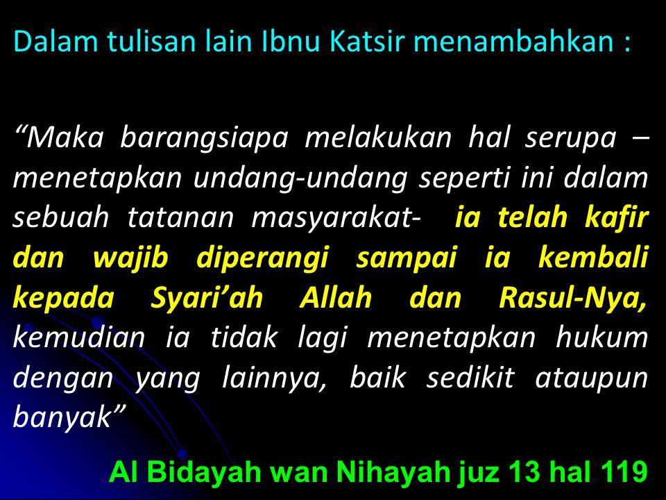 Dalam tulisan lain Ibnu Katsir menambahkan : Maka barangsiapa melakukan hal serupa –menetapkan undang-undang seperti ini dalam sebuah tatanan masyarakat- ia telah kafir dan wajib diperangi sampai ia kembali kepada Syari'ah Allah dan Rasul-Nya, kemudian ia tidak lagi menetapkan hukum dengan yang lainnya, baik sedikit ataupun banyak