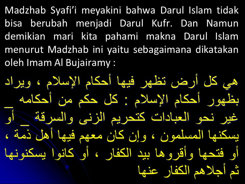 Madzhab Syafi'i meyakini bahwa Darul Islam tidak bisa berubah menjadi Darul Kufr. Dan Namun demikian mari kita pahami makna Darul Islam menurut Madzhab ini yaitu sebagaimana dikatakan oleh Imam Al Bujairamy :