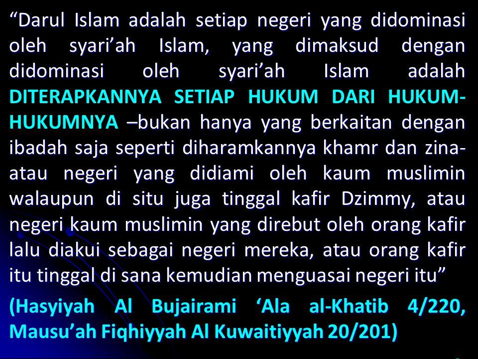 Darul Islam adalah setiap negeri yang didominasi oleh syari'ah Islam, yang dimaksud dengan didominasi oleh syari'ah Islam adalah DITERAPKANNYA SETIAP HUKUM DARI HUKUM-HUKUMNYA –bukan hanya yang berkaitan dengan ibadah saja seperti diharamkannya khamr dan zina- atau negeri yang didiami oleh kaum muslimin walaupun di situ juga tinggal kafir Dzimmy, atau negeri kaum muslimin yang direbut oleh orang kafir lalu diakui sebagai negeri mereka, atau orang kafir itu tinggal di sana kemudian menguasai negeri itu