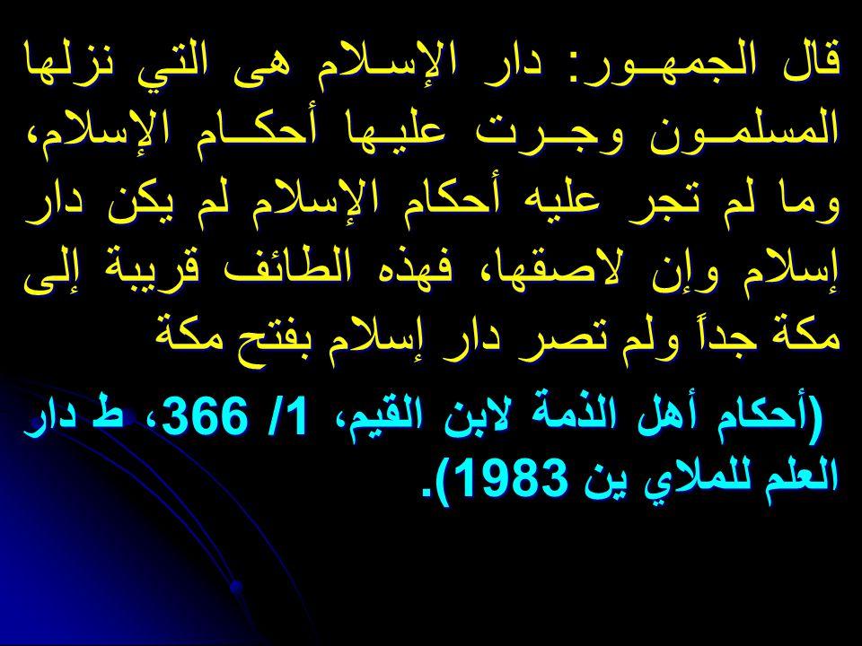 قال الجمهــور: دار الإسـلام هى التي نزلها المسلمــون وجــرت عليـها أحكــام الإسلام، وما لم تجر عليه أحكام الإسلام لم يكن دار إسلام وإن لاصقها، فهذه الطائف قريبة إلى مكة جداً ولم تصر دار إسلام بفتح مكة