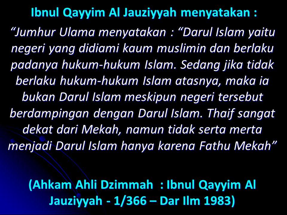 Ibnul Qayyim Al Jauziyyah menyatakan : Jumhur Ulama menyatakan : Darul Islam yaitu negeri yang didiami kaum muslimin dan berlaku padanya hukum-hukum Islam.