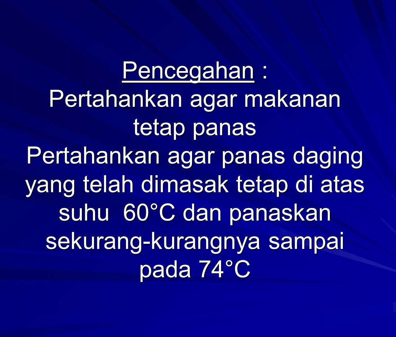 Pencegahan : Pertahankan agar makanan tetap panas Pertahankan agar panas daging yang telah dimasak tetap di atas suhu 60°C dan panaskan sekurang-kurangnya sampai pada 74°C