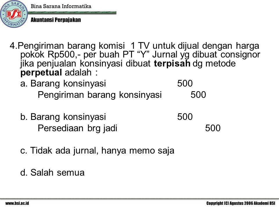 4.Pengiriman barang komisi 1 TV untuk dijual dengan harga pokok Rp500,- per buah PT Y Jurnal yg dibuat consignor jika penjualan konsinyasi dibuat terpisah dg metode perpetual adalah :