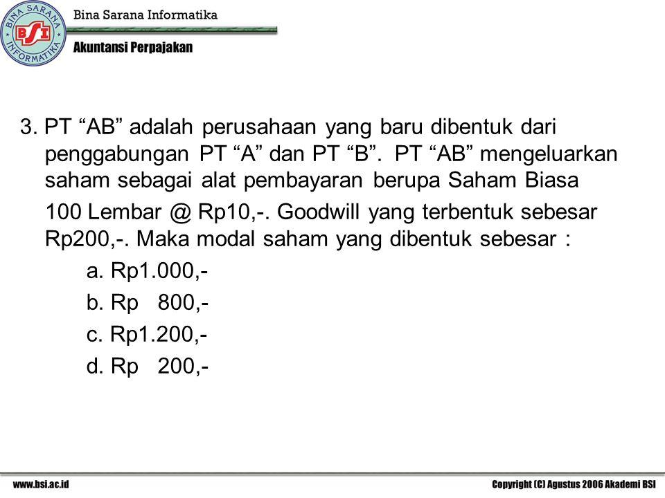 3. PT AB adalah perusahaan yang baru dibentuk dari penggabungan PT A dan PT B . PT AB mengeluarkan saham sebagai alat pembayaran berupa Saham Biasa