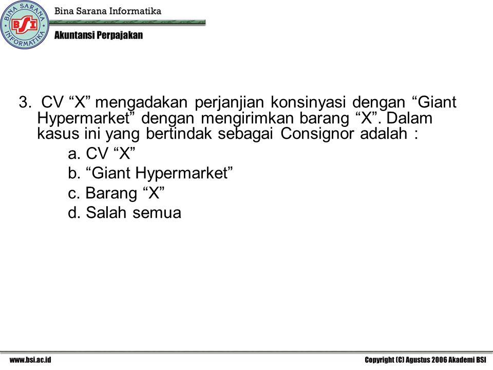 3. CV X mengadakan perjanjian konsinyasi dengan Giant Hypermarket dengan mengirimkan barang X . Dalam kasus ini yang bertindak sebagai Consignor adalah :