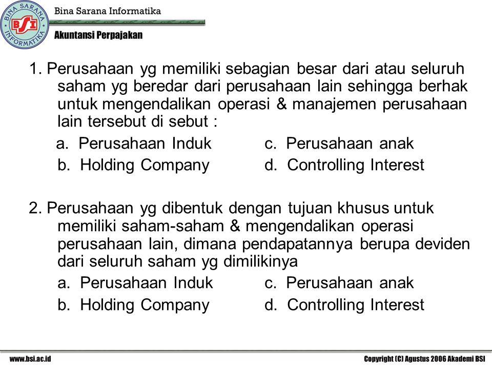 1. Perusahaan yg memiliki sebagian besar dari atau seluruh saham yg beredar dari perusahaan lain sehingga berhak untuk mengendalikan operasi & manajemen perusahaan lain tersebut di sebut :