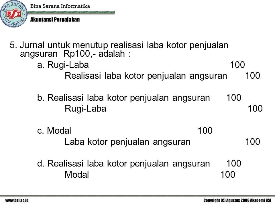 5. Jurnal untuk menutup realisasi laba kotor penjualan angsuran Rp100,- adalah :