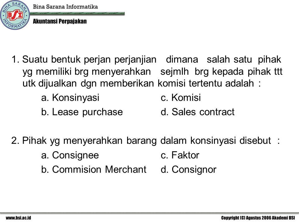 1. Suatu bentuk perjan perjanjian dimana salah satu pihak yg memiliki brg menyerahkan sejmlh brg kepada pihak ttt utk dijualkan dgn memberikan komisi tertentu adalah :