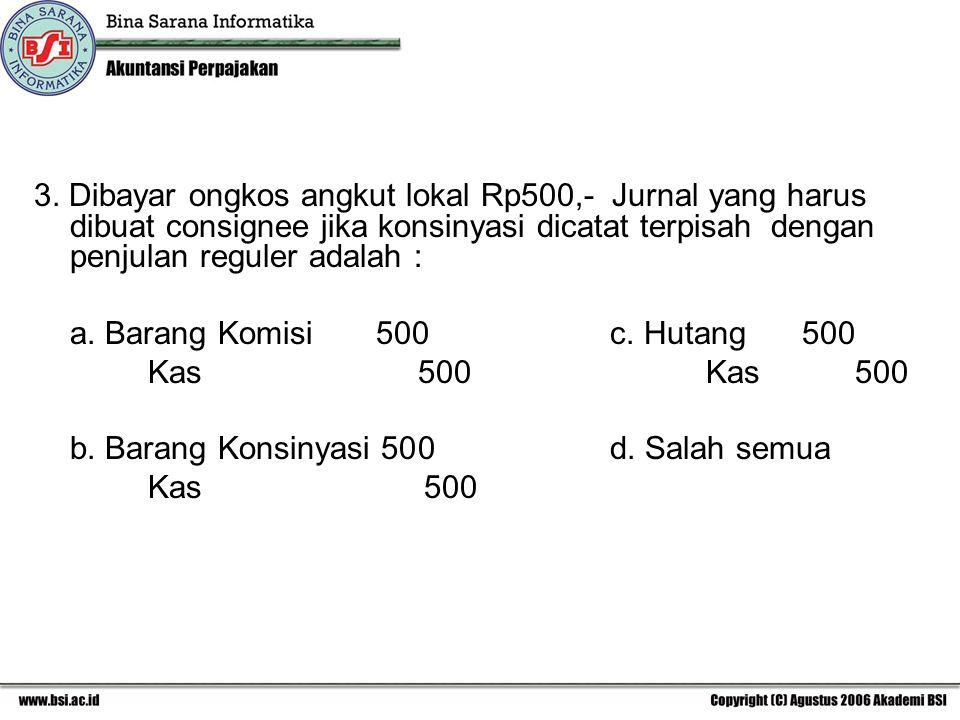 3. Dibayar ongkos angkut lokal Rp500,- Jurnal yang harus dibuat consignee jika konsinyasi dicatat terpisah dengan penjulan reguler adalah :