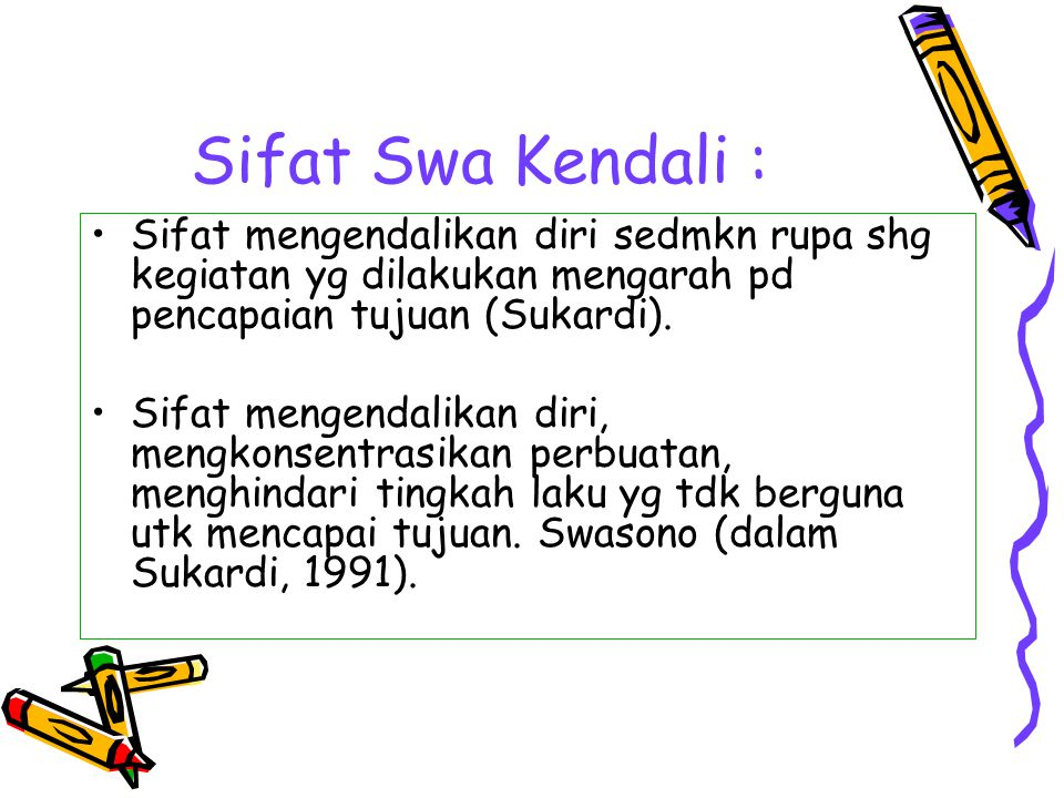 Sifat Swa Kendali : Sifat mengendalikan diri sedmkn rupa shg kegiatan yg dilakukan mengarah pd pencapaian tujuan (Sukardi).