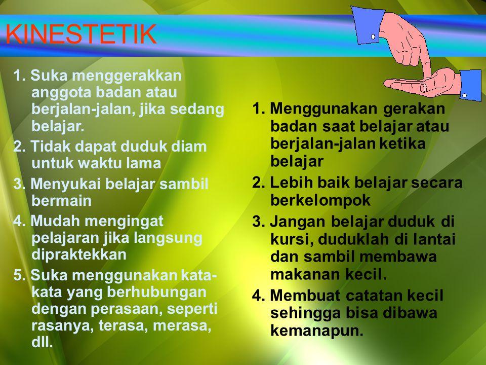 KINESTETIK 1. Suka menggerakkan anggota badan atau berjalan-jalan, jika sedang belajar. 2. Tidak dapat duduk diam untuk waktu lama.