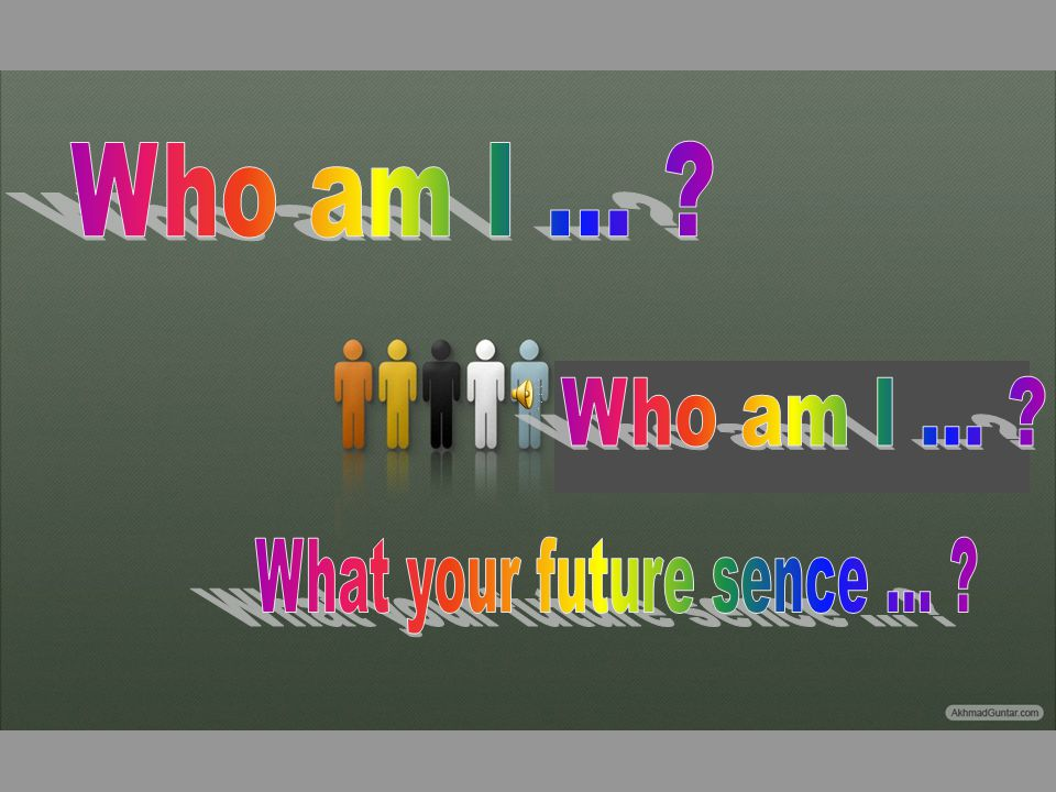 Who am I ... Who am I ... What your future sence ...