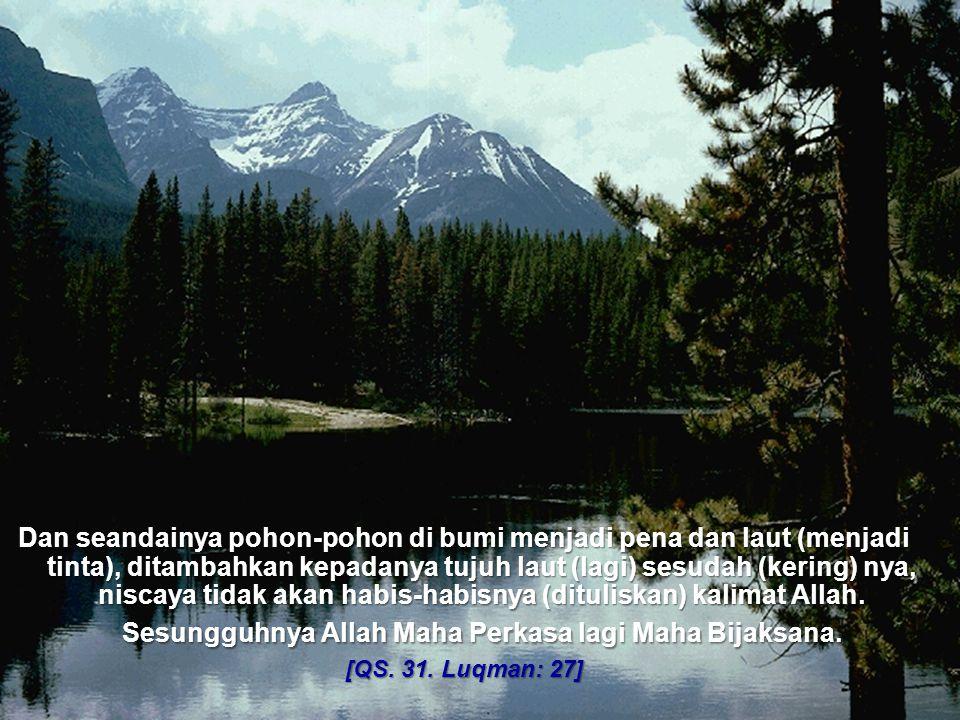 Dan seandainya pohon-pohon di bumi menjadi pena dan laut (menjadi tinta), ditambahkan kepadanya tujuh laut (lagi) sesudah (kering) nya, niscaya tidak akan habis-habisnya (dituliskan) kalimat Allah. Sesungguhnya Allah Maha Perkasa lagi Maha Bijaksana.