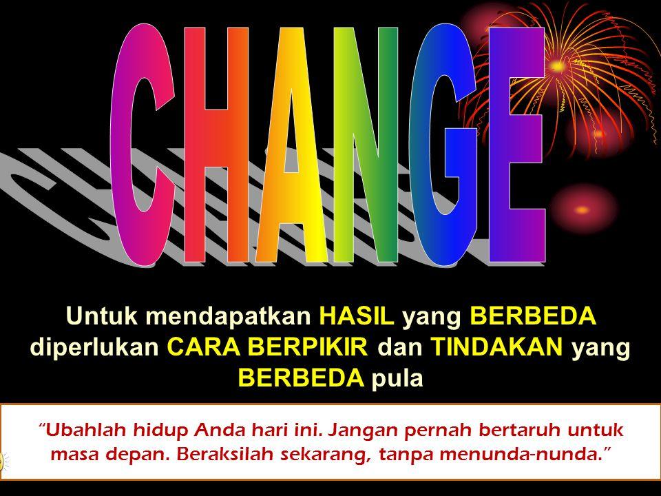CHANGE Untuk mendapatkan HASIL yang BERBEDA diperlukan CARA BERPIKIR dan TINDAKAN yang BERBEDA pula.