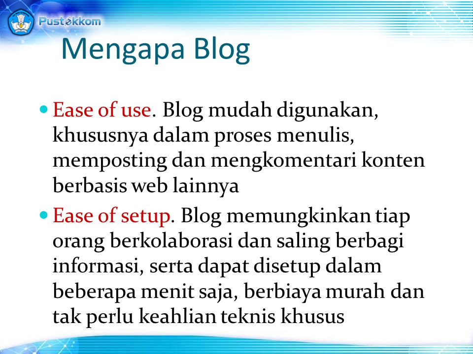 Mengapa Blog Ease of use. Blog mudah digunakan, khususnya dalam proses menulis, memposting dan mengkomentari konten berbasis web lainnya.