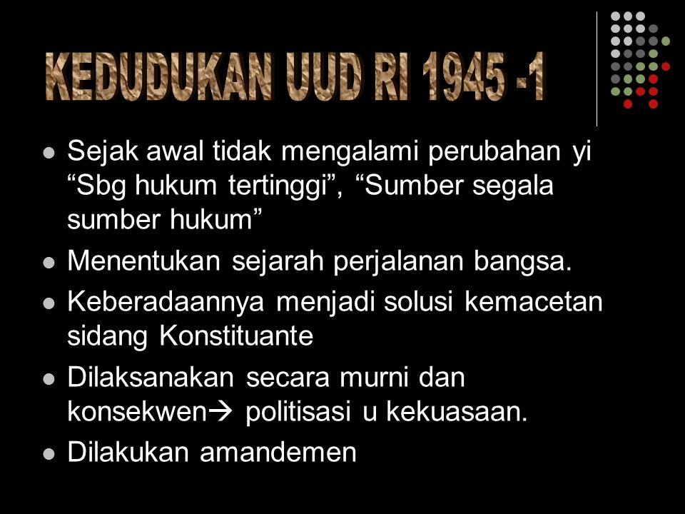 KEDUDUKAN UUD RI 1945 -1 Sejak awal tidak mengalami perubahan yi Sbg hukum tertinggi , Sumber segala sumber hukum