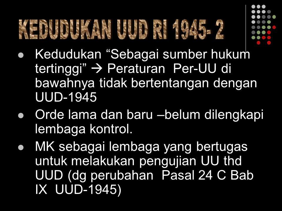 KEDUDUKAN UUD RI 1945- 2 Kedudukan Sebagai sumber hukum tertinggi  Peraturan Per-UU di bawahnya tidak bertentangan dengan UUD-1945.