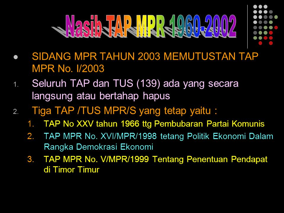 Nasib TAP MPR 1960-2002 SIDANG MPR TAHUN 2003 MEMUTUSTAN TAP MPR No. I/2003. Seluruh TAP dan TUS (139) ada yang secara langsung atau bertahap hapus.