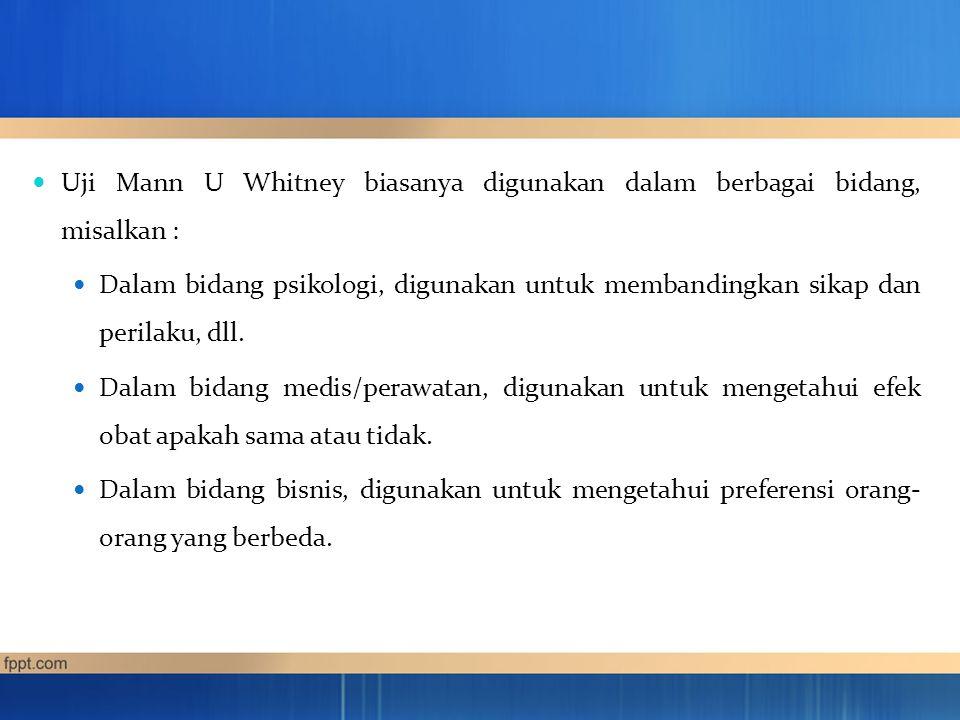 Uji Mann U Whitney biasanya digunakan dalam berbagai bidang, misalkan :