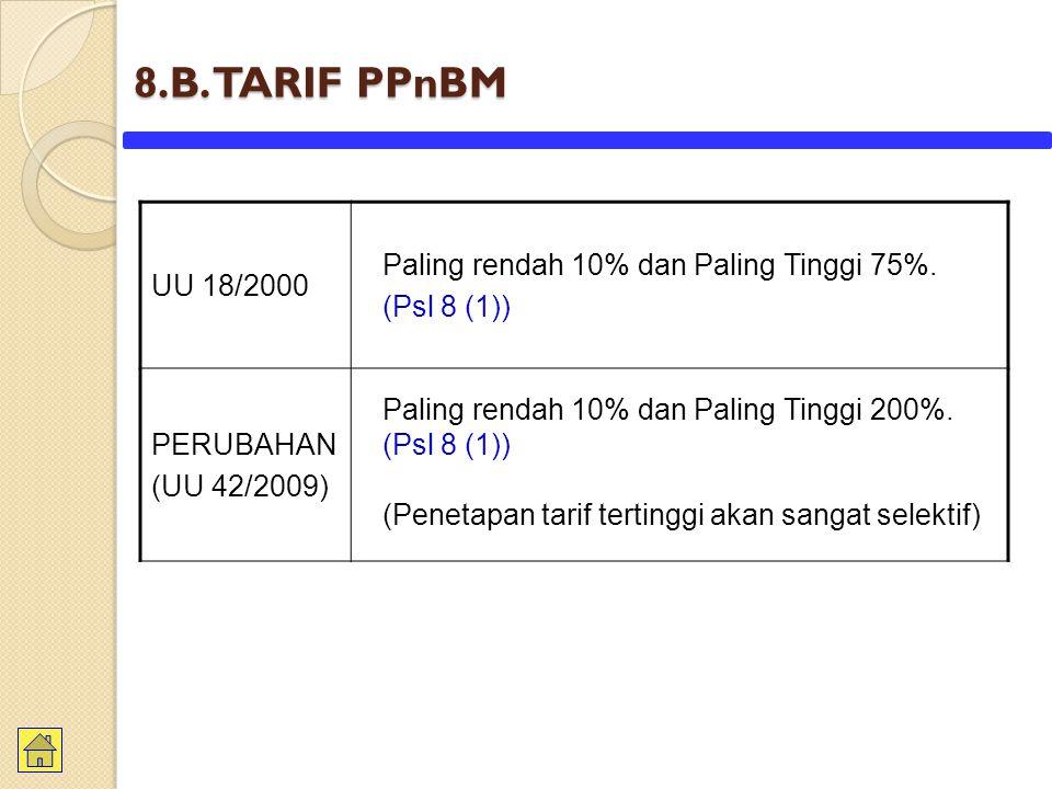 8.B. TARIF PPnBM Paling rendah 10% dan Paling Tinggi 75%. UU 18/2000