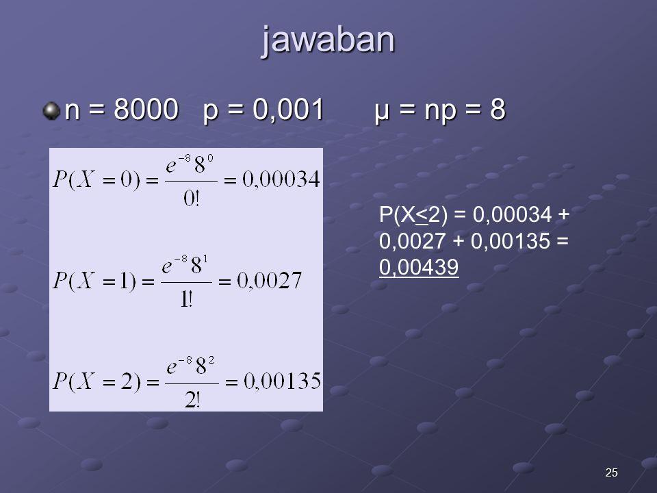 jawaban n = 8000 p = 0,001 μ = np = 8 P(X<2) = 0,00034 + 0,0027 + 0,00135 = 0,00439