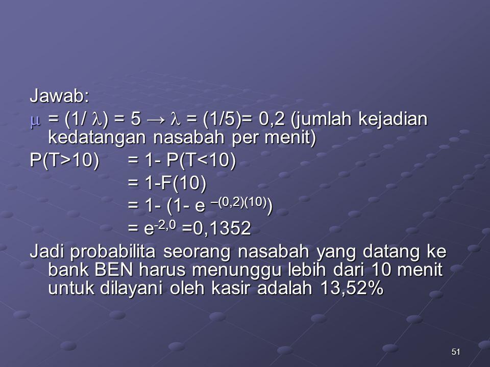 Jawab: = (1/ ) = 5 →  = (1/5)= 0,2 (jumlah kejadian kedatangan nasabah per menit) P(T>10) = 1- P(T<10)