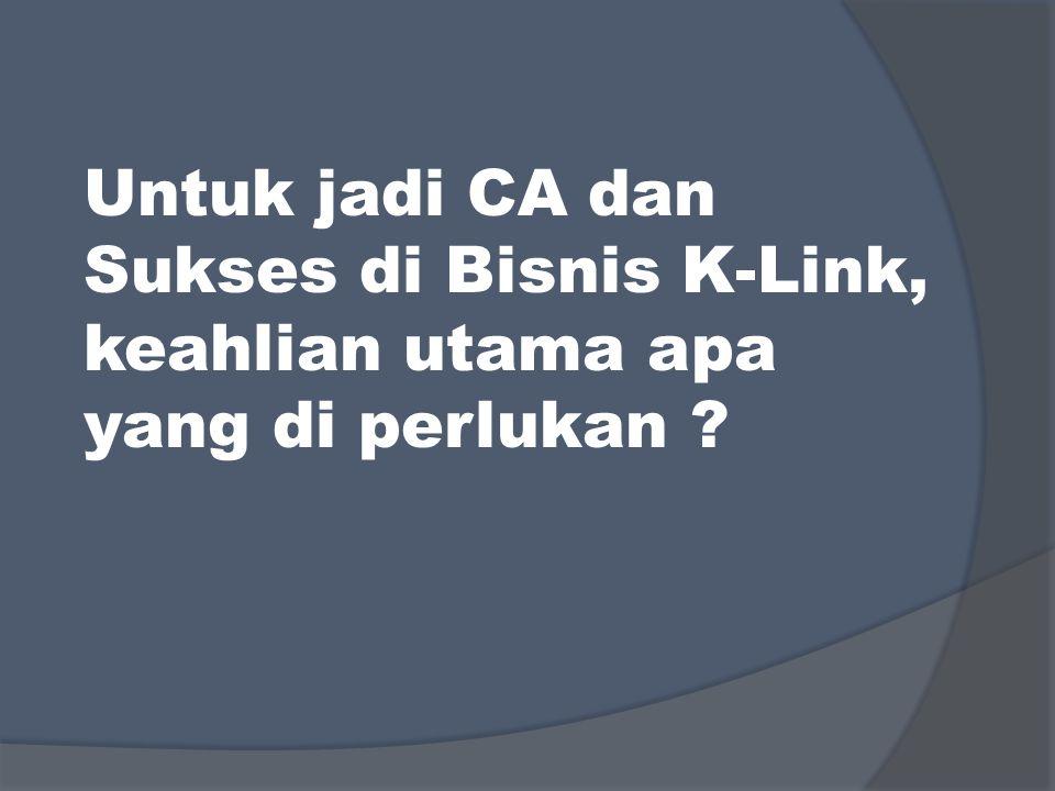 Untuk jadi CA dan Sukses di Bisnis K-Link, keahlian utama apa yang di perlukan