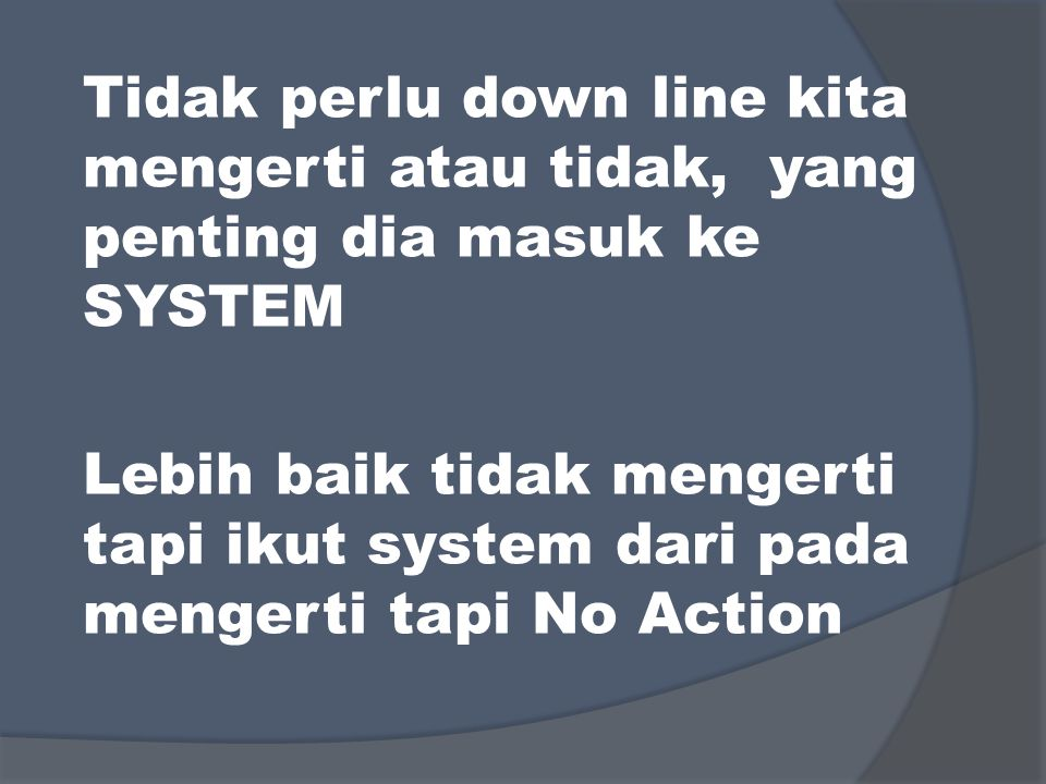 Tidak perlu down line kita mengerti atau tidak, yang penting dia masuk ke SYSTEM Lebih baik tidak mengerti tapi ikut system dari pada mengerti tapi No Action