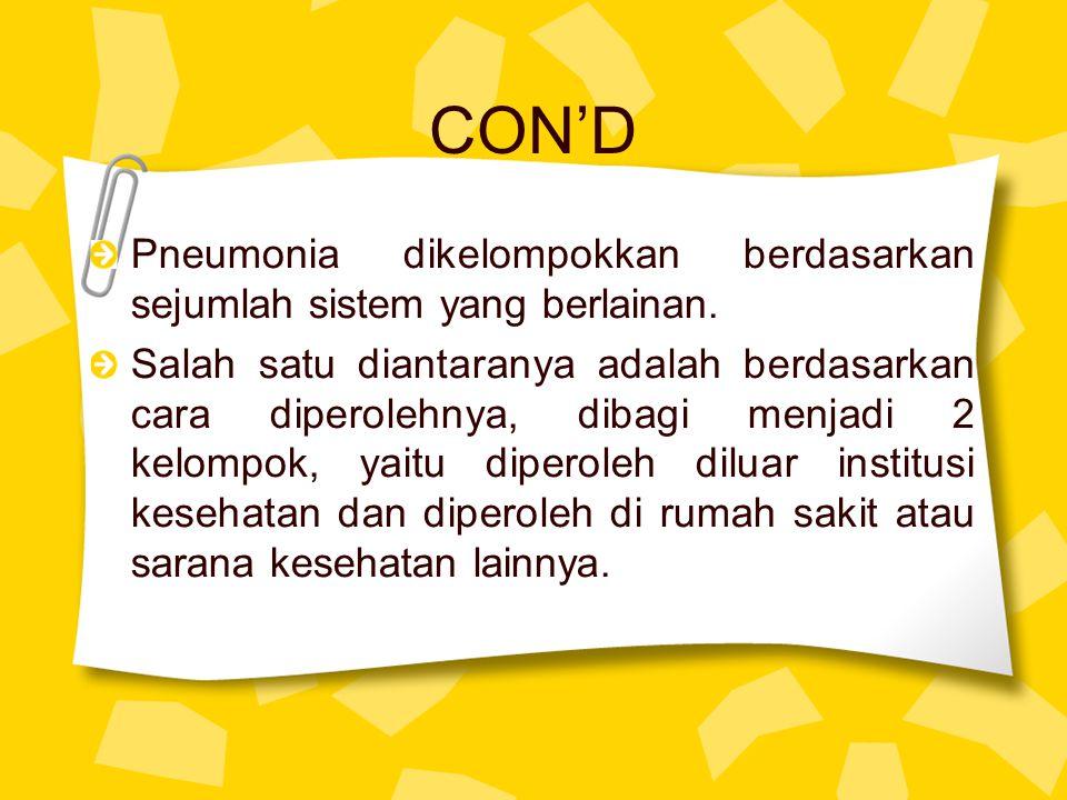 CON'D Pneumonia dikelompokkan berdasarkan sejumlah sistem yang berlainan.