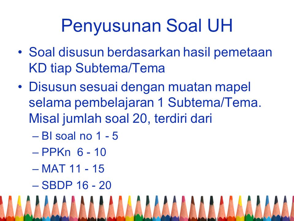 Penyusunan Soal UH Soal disusun berdasarkan hasil pemetaan KD tiap Subtema/Tema.