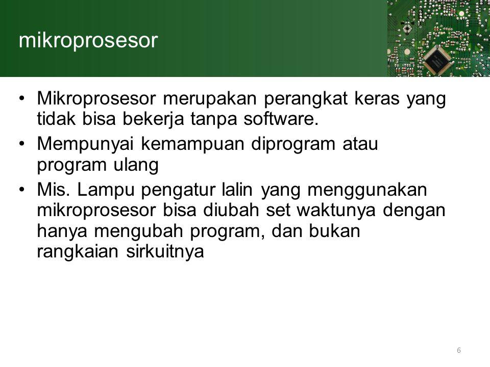mikroprosesor Mikroprosesor merupakan perangkat keras yang tidak bisa bekerja tanpa software. Mempunyai kemampuan diprogram atau program ulang.