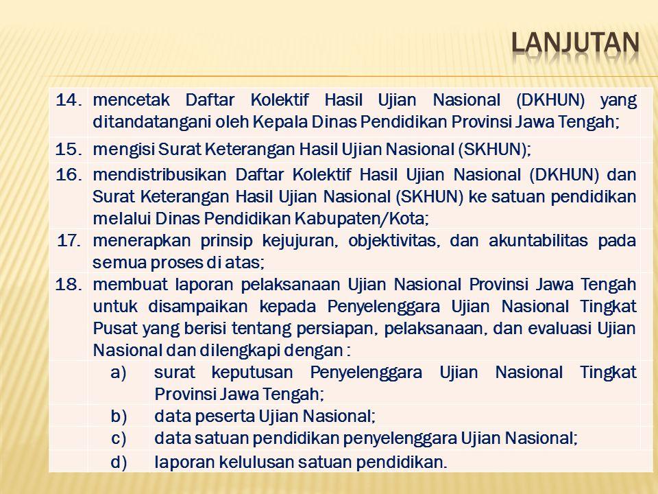 LANJUTAN 14. mencetak Daftar Kolektif Hasil Ujian Nasional (DKHUN) yang ditandatangani oleh Kepala Dinas Pendidikan Provinsi Jawa Tengah;