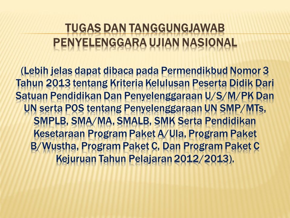 TUGAS DAN TANGGUNGJAWAB PENYELENGGARA ujian nasional (Lebih jelas dapat dibaca pada Permendikbud Nomor 3 Tahun 2013 tentang Kriteria Kelulusan Peserta Didik Dari Satuan Pendidikan Dan Penyelenggaraan U/S/M/PK Dan UN serta POS tentang Penyelenggaraan UN SMP/MTs, SMPLB, SMA/MA, SMALB, SMK Serta Pendidikan Kesetaraan Program Paket A/Ula, Program Paket B/Wustha, Program Paket C, Dan Program Paket C Kejuruan Tahun Pelajaran 2012/2013).