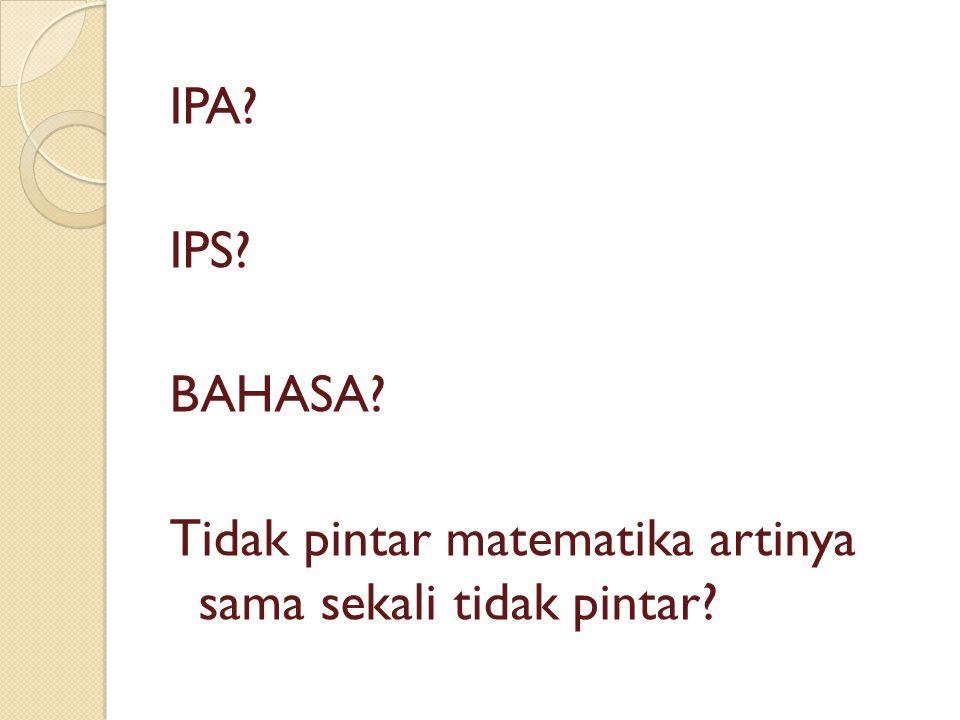 IPA IPS BAHASA Tidak pintar matematika artinya sama sekali tidak pintar