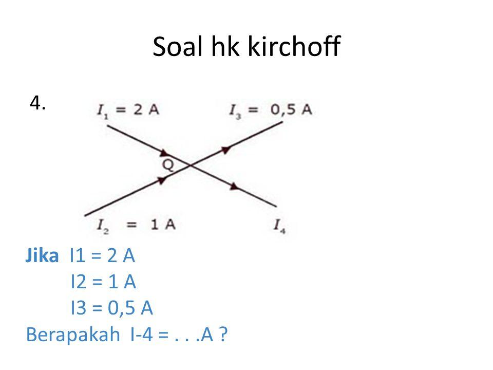 Soal hk kirchoff 4. Jika I1 = 2 A I2 = 1 A I3 = 0,5 A