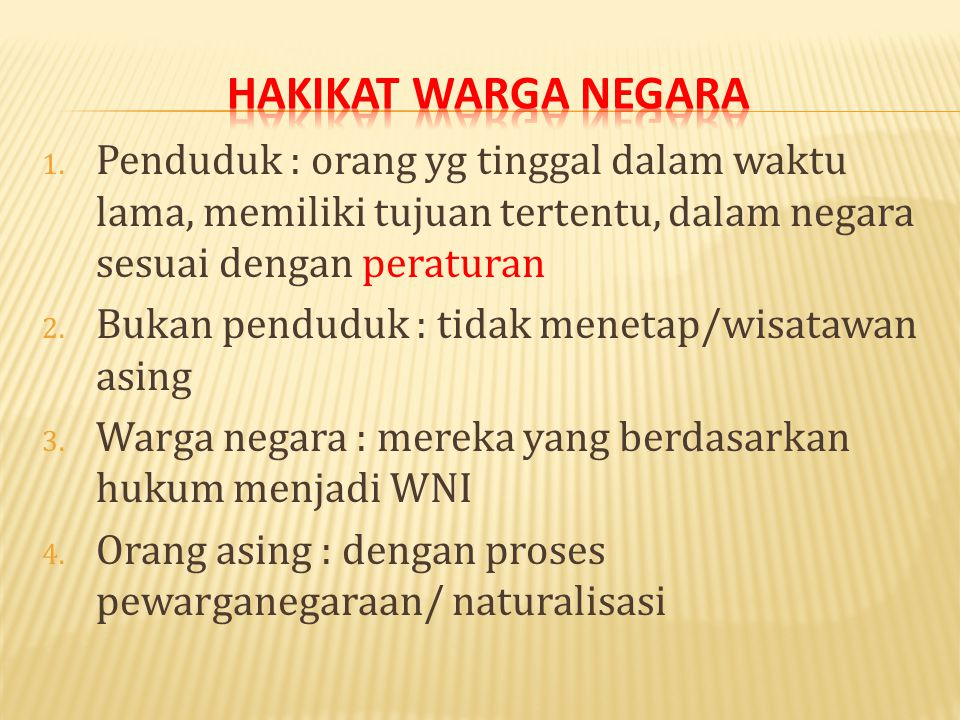 Hakikat warga negara Penduduk : orang yg tinggal dalam waktu lama, memiliki tujuan tertentu, dalam negara sesuai dengan peraturan.
