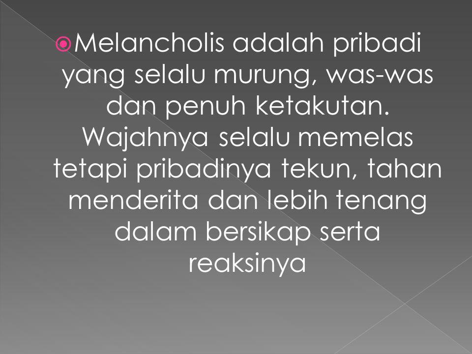 Melancholis adalah pribadi yang selalu murung, was-was dan penuh ketakutan.