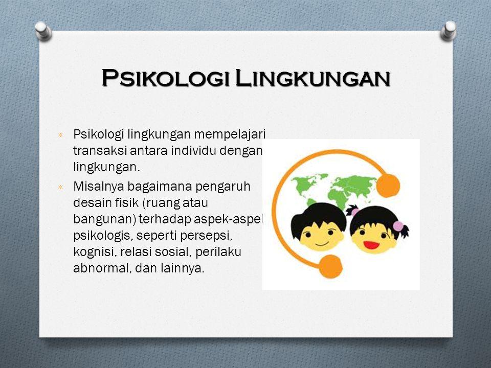 Psikologi Lingkungan Psikologi lingkungan mempelajari transaksi antara individu dengan lingkungan.