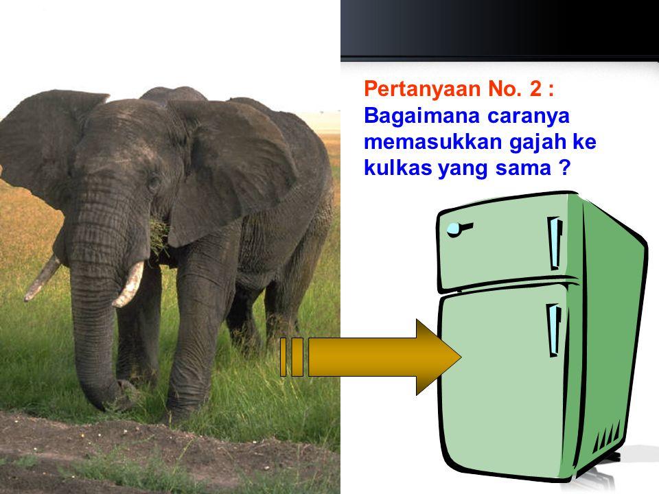 Pertanyaan No. 2 : Bagaimana caranya memasukkan gajah ke kulkas yang sama