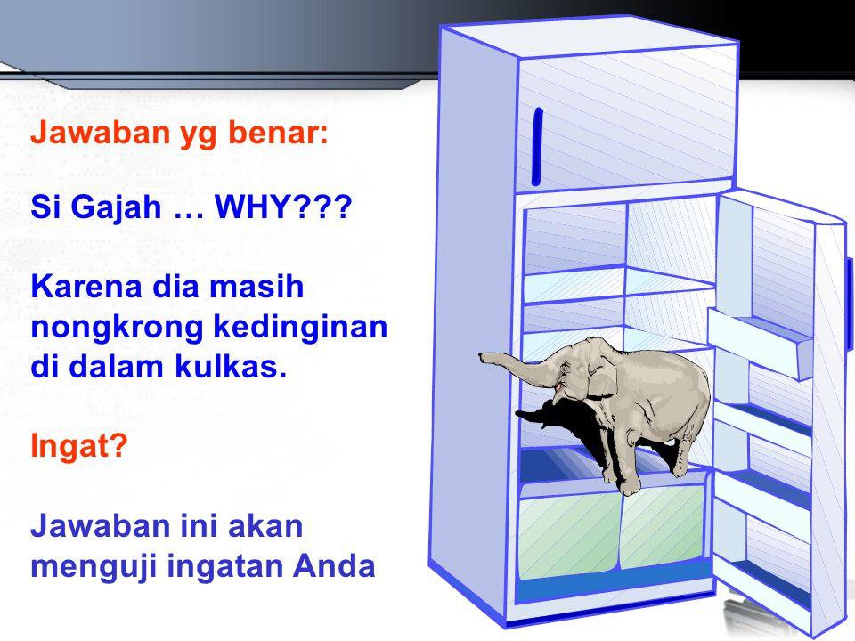 Jawaban yg benar: Si Gajah … WHY Karena dia masih nongkrong kedinginan di dalam kulkas. Ingat