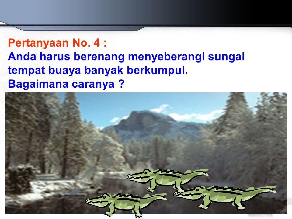 Pertanyaan No. 4 : Anda harus berenang menyeberangi sungai.