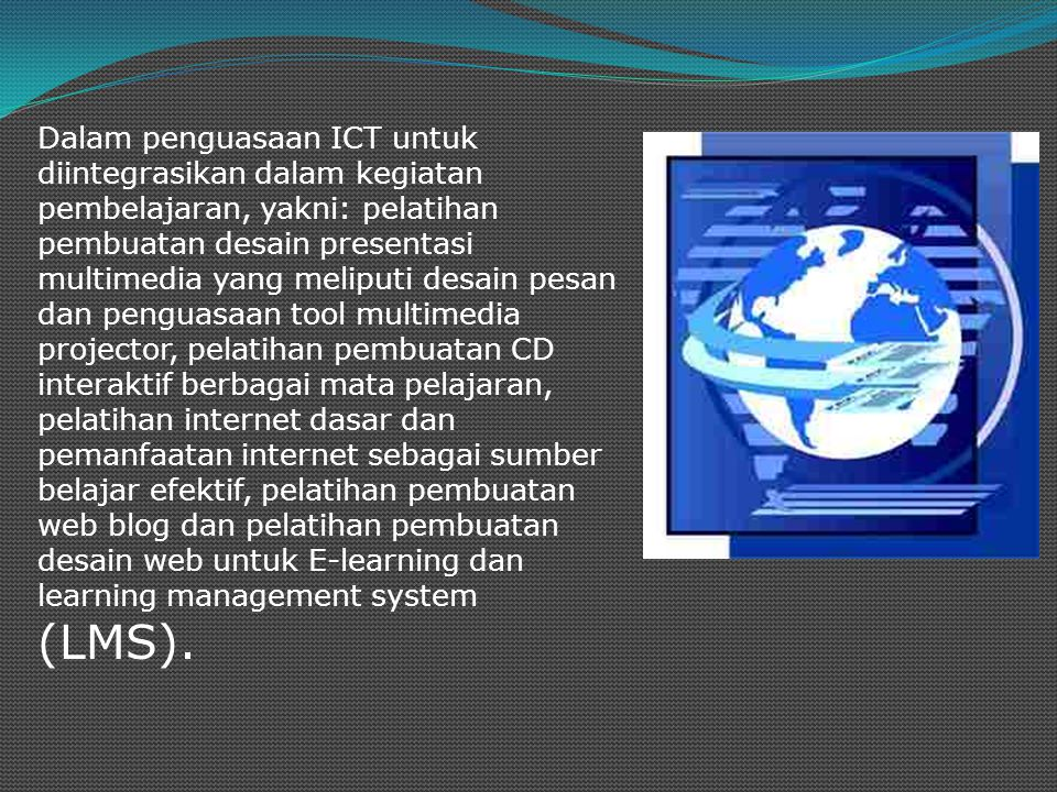Dalam penguasaan ICT untuk diintegrasikan dalam kegiatan pembelajaran, yakni: pelatihan pembuatan desain presentasi multimedia yang meliputi desain pesan dan penguasaan tool multimedia projector, pelatihan pembuatan CD interaktif berbagai mata pelajaran, pelatihan internet dasar dan pemanfaatan internet sebagai sumber belajar efektif, pelatihan pembuatan web blog dan pelatihan pembuatan desain web untuk E-learning dan learning management system (LMS).