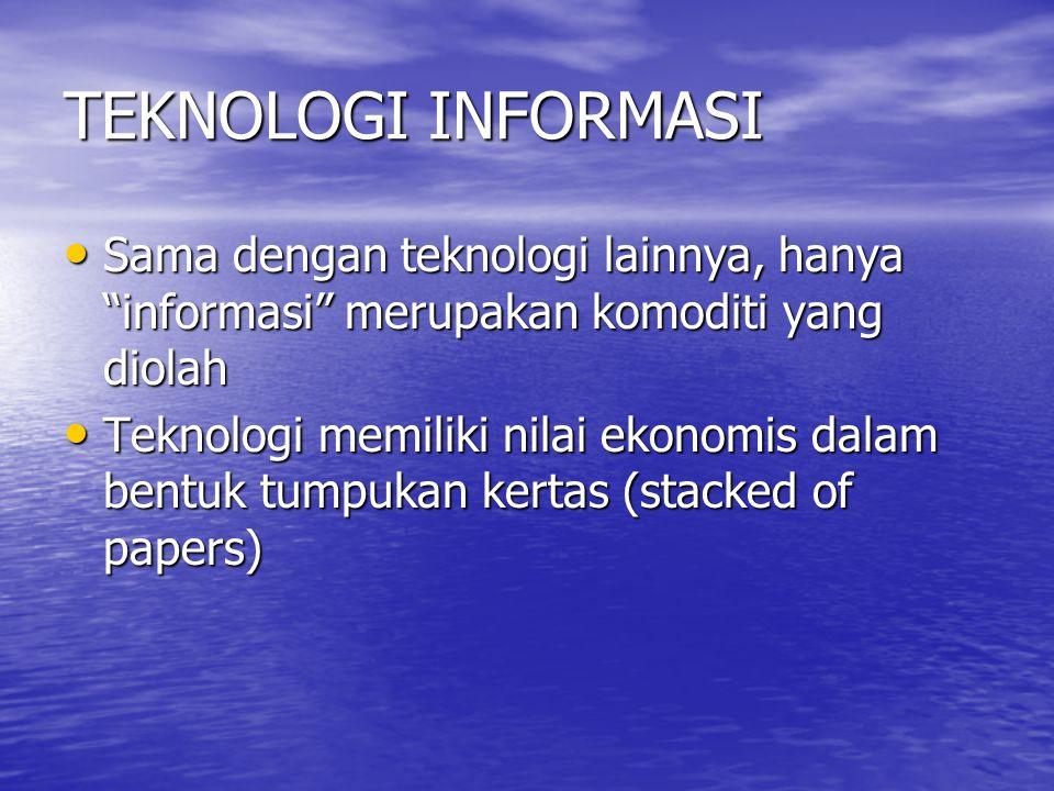 TEKNOLOGI INFORMASI Sama dengan teknologi lainnya, hanya informasi merupakan komoditi yang diolah.