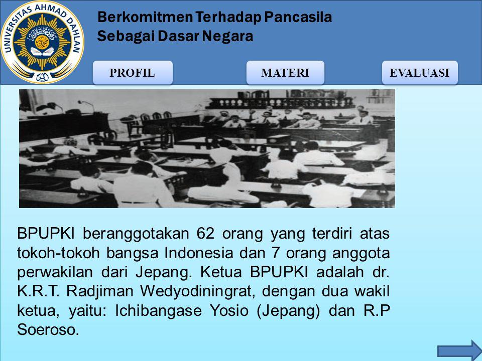 BPUPKI beranggotakan 62 orang yang terdiri atas tokoh-tokoh bangsa Indonesia dan 7 orang anggota perwakilan dari Jepang.