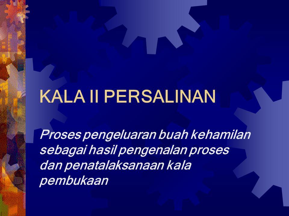 KALA II PERSALINAN Proses pengeluaran buah kehamilan sebagai hasil pengenalan proses dan penatalaksanaan kala pembukaan.