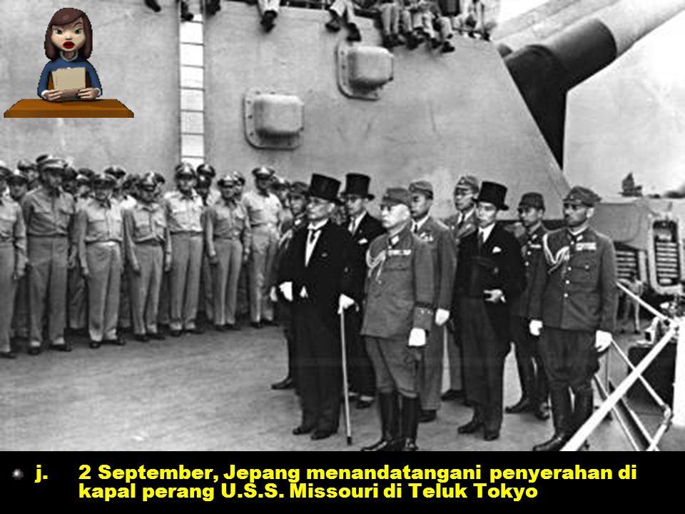 j. 2 September, Jepang menandatangani penyerahan di kapal perang U.S.S. Missouri di Teluk Tokyo