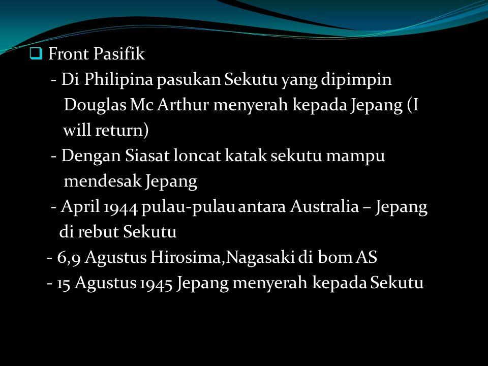 Front Pasifik - Di Philipina pasukan Sekutu yang dipimpin. Douglas Mc Arthur menyerah kepada Jepang (I.