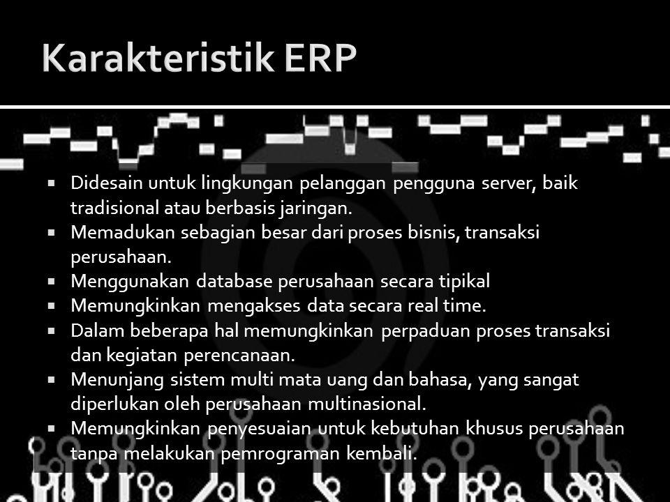 Karakteristik ERP Didesain untuk lingkungan pelanggan pengguna server, baik tradisional atau berbasis jaringan.