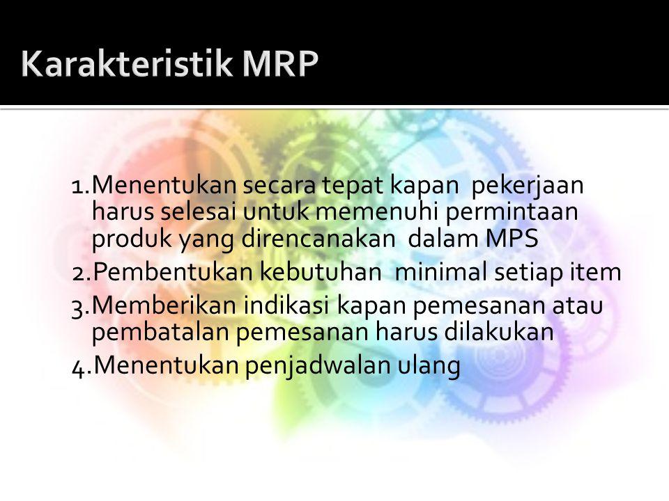 Karakteristik MRP 1.Menentukan secara tepat kapan pekerjaan harus selesai untuk memenuhi permintaan produk yang direncanakan dalam MPS.
