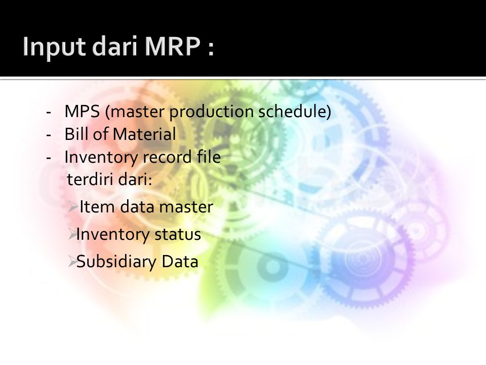 Input dari MRP : - MPS (master production schedule) - Bill of Material